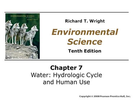 Chapter 7 Water: Hydrologic Cycle and Human Use Copyright © 2008 Pearson Prentice Hall, Inc. Environmental Science Tenth Edition Richard T. Wright.