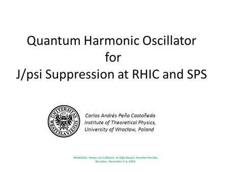 Quantum Harmonic Oscillator for J/psi Suppression at RHIC and SPS Carlos Andrés Peña Castañeda Institute of Theoretical Physics, University of Wrocław,