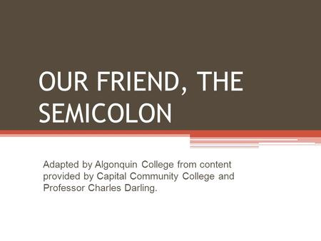 OUR FRIEND, THE SEMICOLON Adapted by Algonquin College from content provided by Capital Community College and Professor Charles Darling.