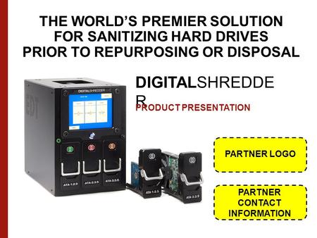 THE WORLD'S PREMIER SOLUTION FOR SANITIZING HARD DRIVES PRIOR TO REPURPOSING OR DISPOSAL DIGITALSHREDDE R PRODUCT PRESENTATION PARTNER LOGO PARTNER CONTACT.