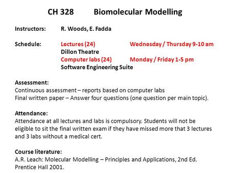 CH 328 Biomolecular Modelling Instructors: R. Woods, E. Fadda Schedule: Lectures (24) Wednesday / Thursday 9-10 am Dillon Theatre Computer labs (24) Monday.
