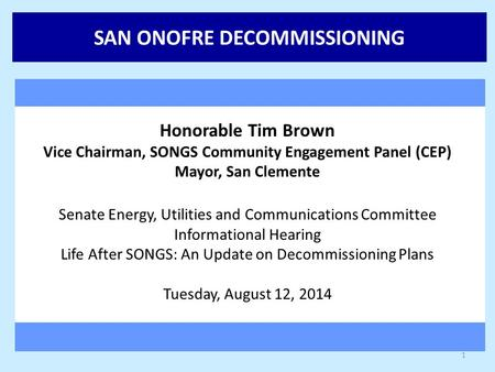SAN ONOFRE DECOMMISSIONING Honorable Tim Brown Vice Chairman, SONGS Community Engagement Panel (CEP) Mayor, San Clemente Senate Energy, Utilities and Communications.