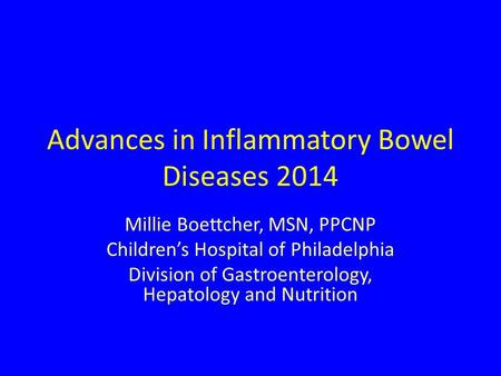 Advances in Inflammatory Bowel Diseases 2014 Millie Boettcher, MSN, PPCNP Children's Hospital of Philadelphia Division of Gastroenterology, Hepatology.