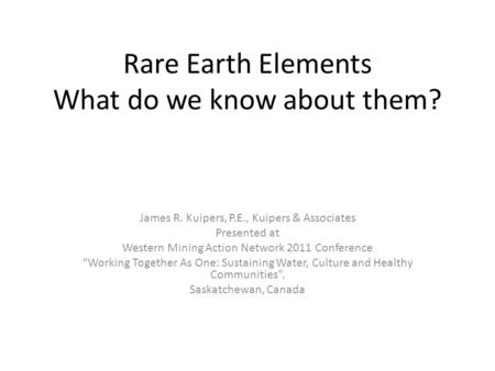 Rare Earth Elements What do we know about them? James R. Kuipers, P.E., Kuipers & Associates Presented at Western Mining Action Network 2011 Conference.