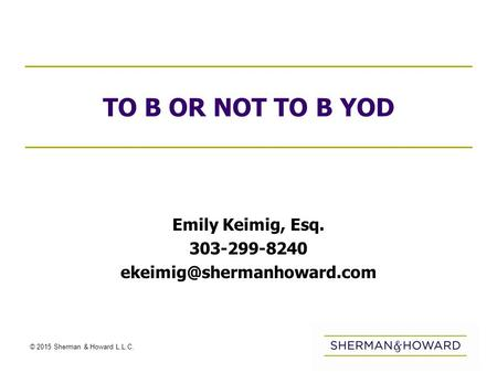 © 2015 Sherman & Howard L.L.C. TO B OR NOT TO B YOD Emily Keimig, Esq. 303-299-8240