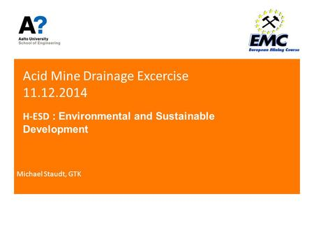 Acid Mine Drainage Excercise 11.12.2014 H-ESD : Environmental and Sustainable Development Michael Staudt, GTK.