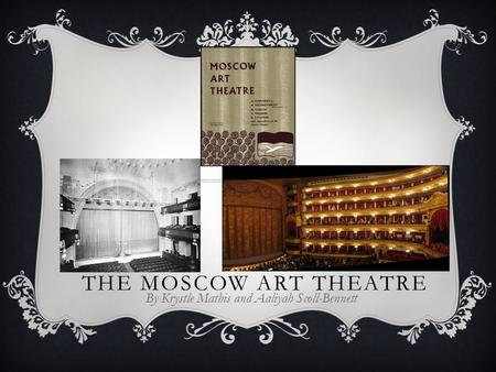 THE MOSCOW ART THEATRE By Krystle Mathis and Aaliyah Scoll-Bennett.