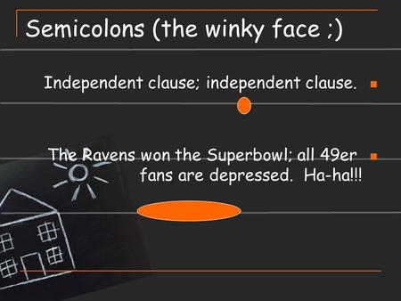 Semicolons (the winky face ;) Independent clause; independent clause. The Ravens won the Superbowl; all 49er fans are depressed. Ha-ha!!!