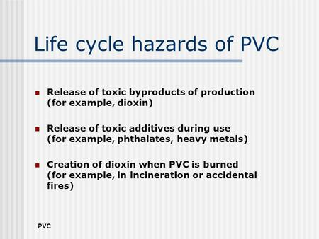 PVC Life cycle hazards of PVC Release of toxic byproducts of production (for example, dioxin) Release of toxic additives during use (for example, phthalates,