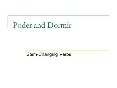 Poder and Dormir Stem-Changing Verbs. What are they? Like jugar, poder and dormir are stem- changing verbs  Jugar stem changes u-ue Poder and dormir.