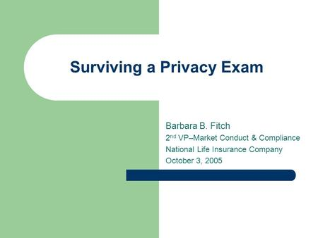 Surviving a Privacy Exam Barbara B. Fitch 2 nd VP–Market Conduct & Compliance National Life Insurance Company October 3, 2005.