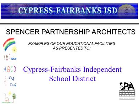 EXAMPLES OF OUR EDUCATIONAL FACILITIES AS PRESENTED TO: SPENCER PARTNERSHIP ARCHITECTS Cypress-Fairbanks Independent School District.