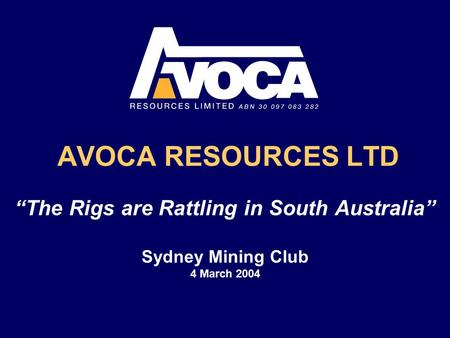 "AVOCA RESOURCES LTD ""The Rigs are Rattling in South Australia"" Sydney Mining Club 4 March 2004."