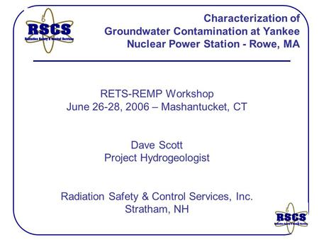 1 Characterization of Groundwater Contamination at Yankee Nuclear Power Station - Rowe, MA RETS-REMP Workshop June 26-28, 2006 – Mashantucket, CT Dave.