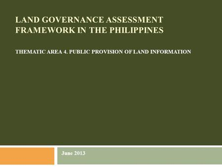 LAND GOVERNANCE ASSESSMENT FRAMEWORK IN THE PHILIPPINES THEMATIC AREA 4. PUBLIC PROVISION OF LAND INFORMATION June 2013.