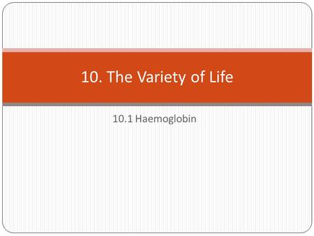 10.1 Haemoglobin 10. The Variety of Life. Starter What is haemoglobin?