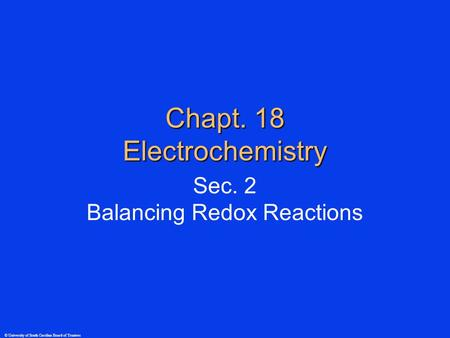© University of South Carolina Board of Trustees Chapt. 18 Electrochemistry Sec. 2 Balancing Redox Reactions.
