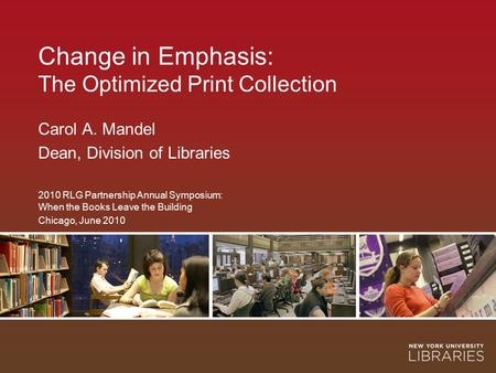 Change in Emphasis: The Optimized Print Collection Carol A. Mandel Dean, Division of Libraries 2010 RLG Partnership Annual Symposium: When the Books Leave.