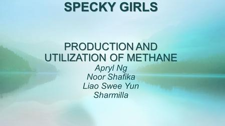 SPECKY GIRLS PRODUCTION AND UTILIZATION OF METHANE SPECKY GIRLS PRODUCTION AND UTILIZATION OF METHANE Apryl Ng Noor Shafika Liao Swee Yun Sharmilla.