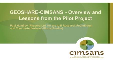 GEOSHARE-CIMSANS - Overview and Lessons from the Pilot Project Paul Hendley (Phasera Ltd. for the ILSI Research Foundation) and Tom Hertel/Nelson Villoria.