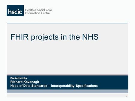 FHIR projects in the NHS 1 Presented by Richard Kavanagh Head of Data Standards – Interoperability Specifications.