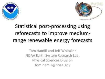 Statistical post-processing using reforecasts to improve medium- range renewable energy forecasts Tom Hamill and Jeff Whitaker NOAA Earth System Research.