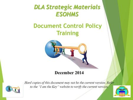 DLA Strategic Materials ESOHMS Document Control Policy Training December 2014 Hard copies of this document may not be the current version. Refer to the.