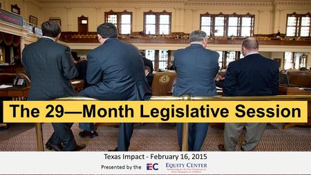 The 29—Month Legislative Session Texas Impact - February 16, 2015 Presented by the.
