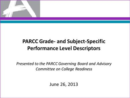 PARCC Grade- and Subject-Specific Performance Level Descriptors Presented to the PARCC Governing Board and Advisory Committee on College Readiness June.