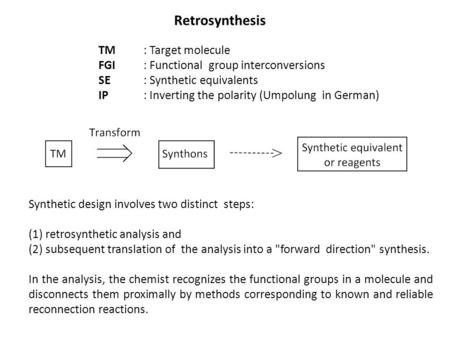 Retrosynthesis Synthetic design involves two distinct steps: (1) retrosynthetic analysis and (2) subsequent translation of the analysis into a forward.