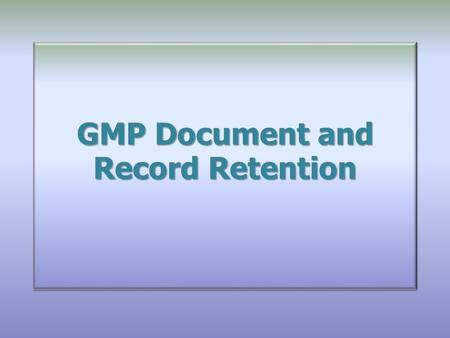 GMP Document and Record Retention GMP Document and Record Retention.