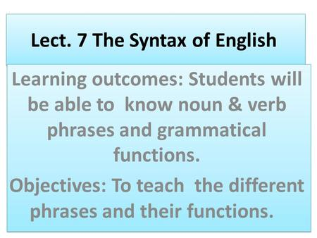 Lect. 7 The Syntax of English Learning outcomes: Students will be able to know noun & verb phrases and grammatical functions. Objectives: To teach the.