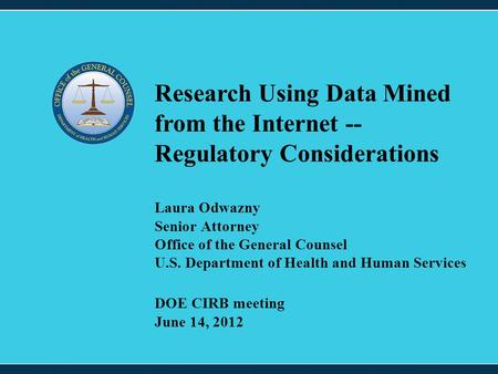 1 Laura Odwazny Senior Attorney Office of the General Counsel U.S. Department of Health and Human Services Research Using Data Mined from the Internet.