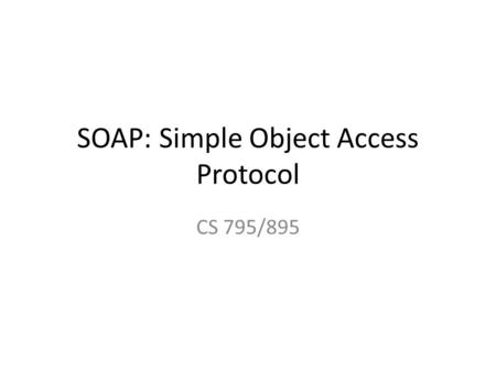 SOAP: Simple Object Access Protocol CS 795/895. Reference links Video: https://www.youtube.com/watch?v=e2g8usyl 2-M.