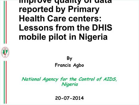 Using mobile solutions to improve quality of data reported by Primary Health Care centers: Lessons from the DHIS mobile pilot in Nigeria By Francis Agbo.
