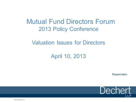 © 2013 Dechert LLP Mutual Fund Directors Forum 2013 Policy Conference Valuation Issues for Directors April 10, 2013 Robert Helm.