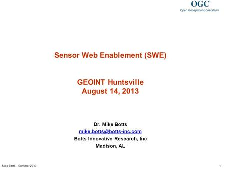 Mike Botts – Summer 2013 1 Open Geospatial Consortium Sensor Web Enablement (SWE) GEOINT Huntsville August 14, 2013 Dr. Mike Botts