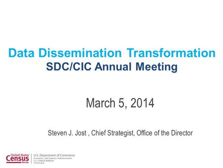 Data Dissemination Transformation SDC/CIC Annual Meeting March 5, 2014 Steven J. Jost, Chief Strategist, Office of the Director.