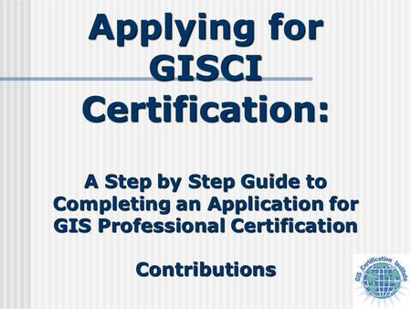 Applying for GISCI Certification: A Step by Step Guide to Completing an Application for GIS Professional Certification Contributions.