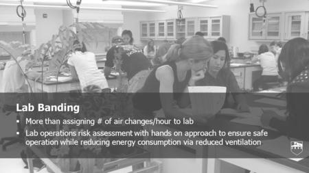Lab Banding  More than assigning # of air changes/hour to lab  Lab operations risk assessment with hands on approach to ensure safe operation while reducing.