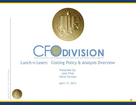 0 U N I V E R S I T Y O F C A L I F O R N I A Lunch-n-Learn: Costing Policy & Analysis Overview Presented By: Joao Pires Maria Cornejo April 17, 2012.
