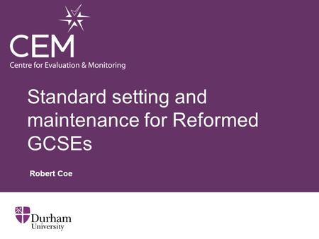 Standard setting and maintenance for Reformed GCSEs Robert Coe.