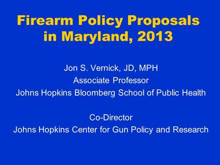 Firearm Policy Proposals in Maryland, 2013 Jon S. Vernick, JD, MPH Associate Professor Johns Hopkins Bloomberg School of Public Health Co-Director Johns.