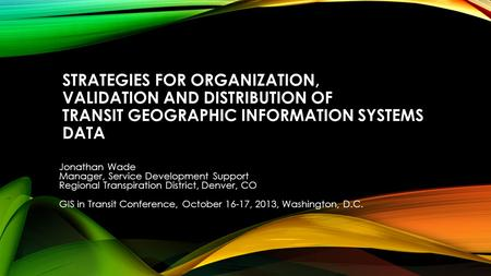 STRATEGIES FOR ORGANIZATION, VALIDATION AND DISTRIBUTION OF TRANSIT GEOGRAPHIC INFORMATION SYSTEMS DATA Jonathan Wade Manager, Service Development Support.