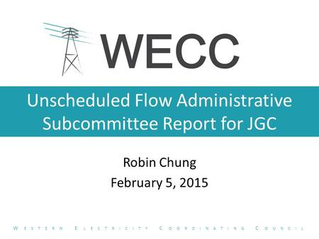 Unscheduled Flow Administrative Subcommittee Report for JGC Robin Chung February 5, 2015 W ESTERN E LECTRICITY C OORDINATING C OUNCIL.