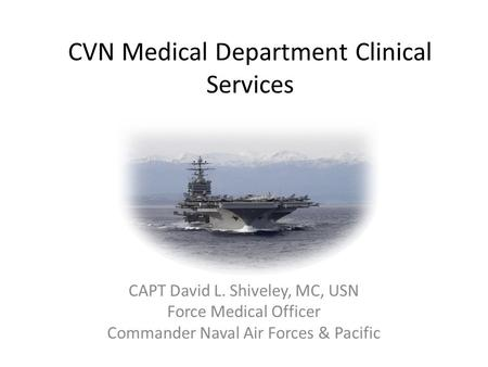 CVN Medical Department Clinical Services CAPT David L. Shiveley, MC, USN Force Medical Officer Commander Naval Air Forces & Pacific.