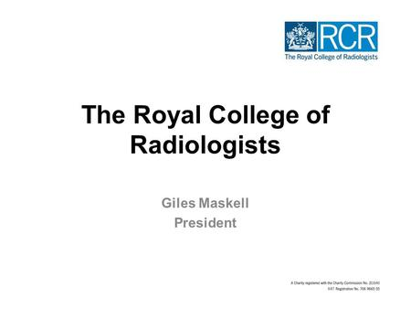 The Royal College of Radiologists Giles Maskell President.