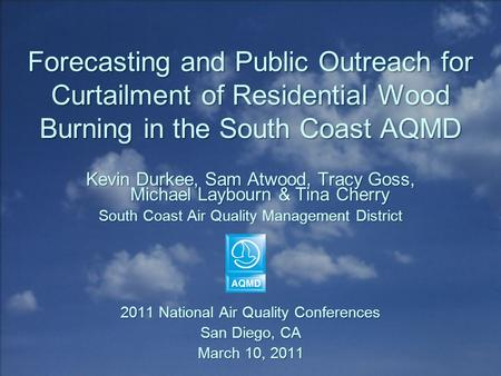 Forecasting and Public Outreach for Curtailment of Residential Wood Burning in the South Coast AQMD Kevin Durkee, Sam Atwood, Tracy Goss, Michael Laybourn.