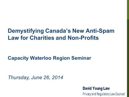 Demystifying Canada's New Anti-Spam Law for Charities and Non-Profits Capacity Waterloo Region Seminar Thursday, June 26, 2014.
