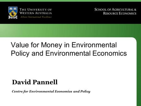 David Pannell Centre for Environmental Economics and Policy Value for Money in Environmental Policy and Environmental Economics.